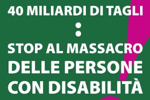 40 miliardi di tagli - Stop al massacro delle persone con disabilità!