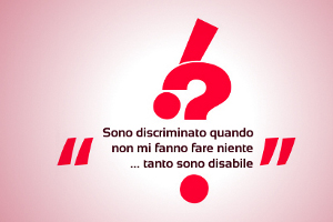 Sono discriminato quando non mi fanno fare niente... tanto sono disabile