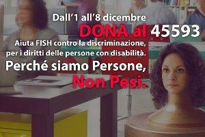 Dall'1 all'8 dicembre 2014 dona al 45593. Aiuta FISH contro la discriminazione, per i diritti delle persone con disabilità. Perché siamo persone, non pesi.