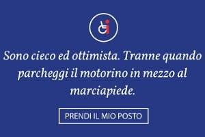 """#INMYPLACE - """"Sono cieco ed ottimista. Tranne quando parcheggi il motorino in mezzo al marciapiede."""" - PRENDI IL MIO POSTO"""
